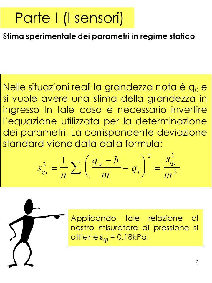 6 Parte I (I sensori) Stima sperimentale dei parametri in regime statico Nelle situazioni reali la grandezza nota è q 0 e si vuole avere una stima della grandezza in ingresso In tale caso è necessario invertire lequazione utilizzata per la determinazione dei parametri.