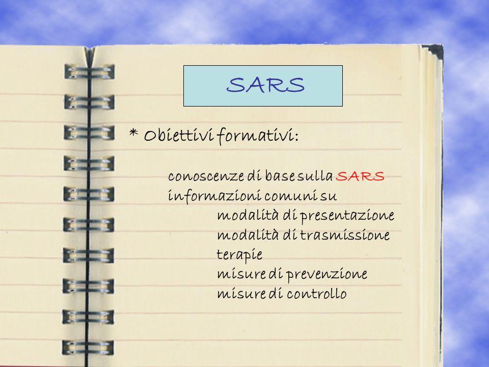 SARS * Obiettivi formativi: conoscenze di base sulla SARS informazioni comuni su modalità di presentazione modalità di trasmissione terapie misure di prevenzione misure di controllo