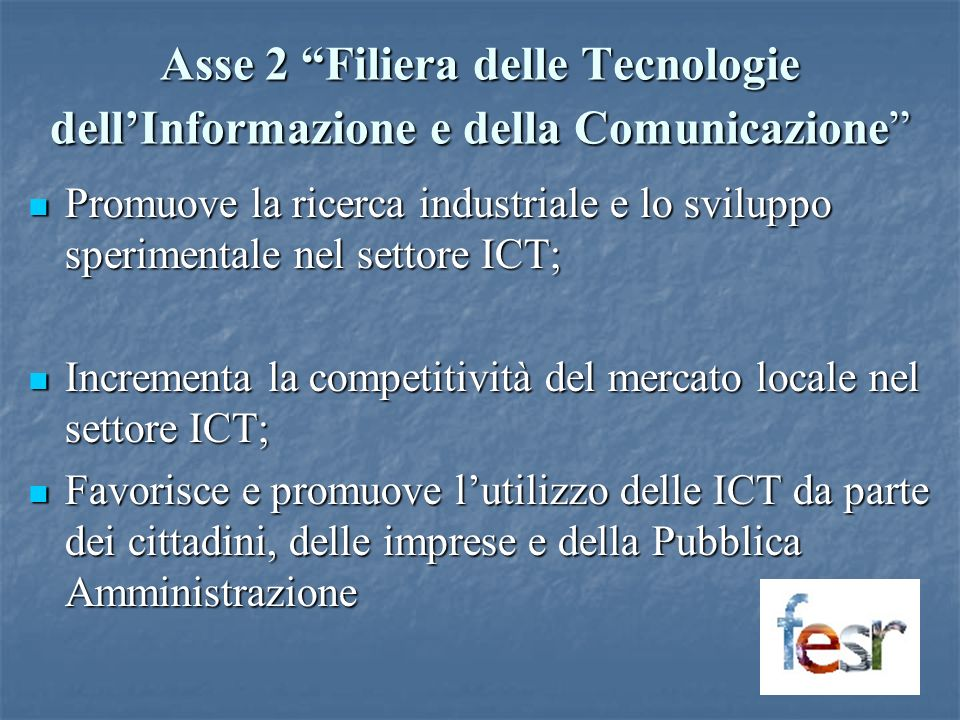 Asse 2 Filiera delle Tecnologie dellInformazione e della Comunicazione Promuove la ricerca industriale e lo sviluppo sperimentale nel settore ICT; Promuove la ricerca industriale e lo sviluppo sperimentale nel settore ICT; Incrementa la competitività del mercato locale nel settore ICT; Incrementa la competitività del mercato locale nel settore ICT; Favorisce e promuove lutilizzo delle ICT da parte dei cittadini, delle imprese e della Pubblica Amministrazione Favorisce e promuove lutilizzo delle ICT da parte dei cittadini, delle imprese e della Pubblica Amministrazione