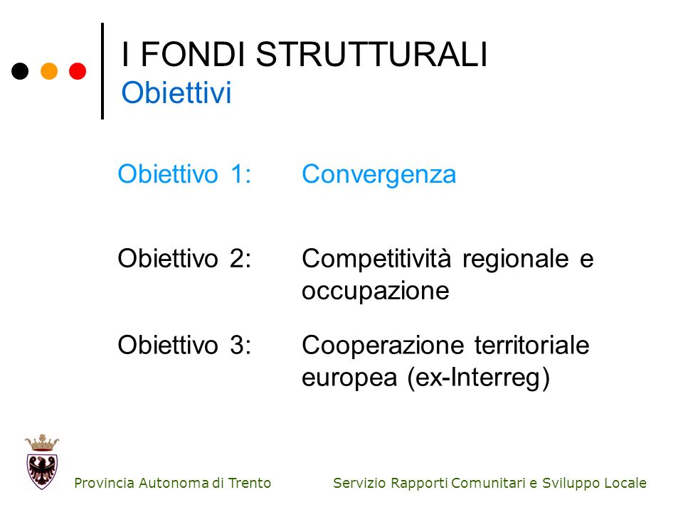 Servizio Rapporti Comunitari e Sviluppo Locale Provincia Autonoma di Trento I FONDI STRUTTURALI Obiettivi Obiettivo 1:Convergenza Obiettivo 2:Competit