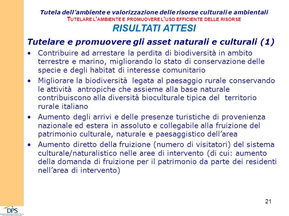 Tutelare e promuovere gli asset naturali e culturali (1) Contribuire ad arrestare la perdita di biodiversità in ambito terrestre e marino, migliorando lo stato di conservazione delle specie e degli habitat di interesse comunitario Migliorare la biodiversità legata al paesaggio rurale conservando le attività antropiche che assieme alla base naturale contribuiscono alla diversità bioculturale tipica del territorio rurale italiano Aumento degli arrivi e delle presenze turistiche di provenienza nazionale ed estera in assoluto e collegabile alla fruizione del patrimonio culturale, naturale e paesaggistico dellarea Aumento diretto della fruizione (numero di visitatori) del sistema culturale/naturalistico nelle aree di intervento (di cui: aumento della domanda di fruizione per il patrimonio da parte dei residenti nellarea di intervento) Tutela dellambiente e valorizzazione delle risorse culturali e ambientali T UTELARE L AMBIENTE E PROMUOVERE L USO EFFICIENTE DELLE RISORSE RISULTATI ATTESI 21