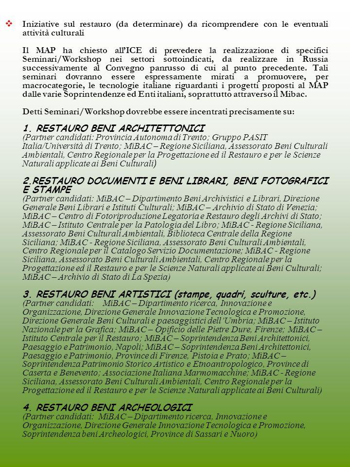 4 - ABITARE, DESIGN, TECNOLOGIE DEL RESTAURO E RECUPERO URBANO Azioni collaterali con Abitare il Tempo alla Fiera Mebel 2005 (MOSCA, Novembre 2005) (Partner candidati: REGIONE PUGLIA) (Altri partner interessati: FIERA VERONA) Vetrina dedicata alle imprese italiane del settore del complemento darredo e articoli da regalo (Mosca, Novembre 2005) (Partner candidati: REGIONI TOSCANA, SICILIA) (Altri partner interessati: ARTEX) Azioni collaterali alla Mostra autonoma italiana dedicata al sistema arredo casa/contract organizzata da Federlegno- Arredo (Mosca, Ottobre 2005) (Partner candidati: REGIONI SICILIA, BASILICATA, TOSCANA) (Altri partner interessati: ICE) Organizzazione in Italia del III Convegno panrusso sul restauro/recupero urbano (I sem.