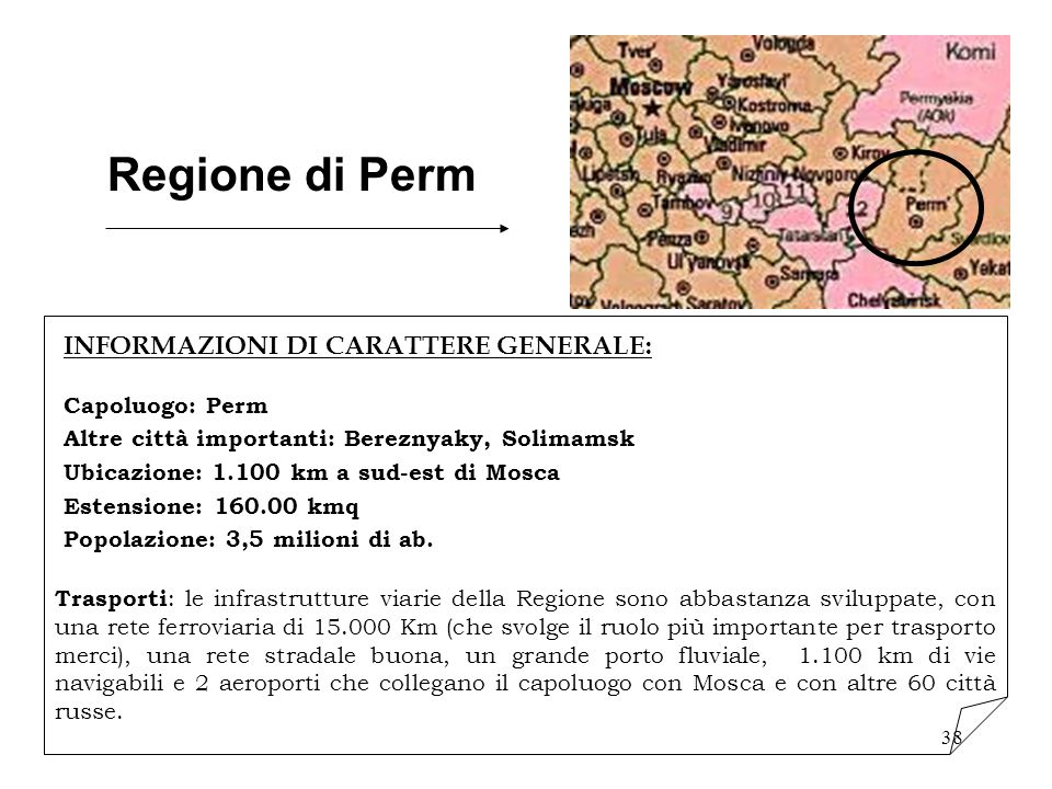 38 Regione di Perm INFORMAZIONI DI CARATTERE GENERALE: Capoluogo: Perm Altre città importanti: Bereznyaky, Solimamsk Ubicazione: 1.100 km a sud-est di