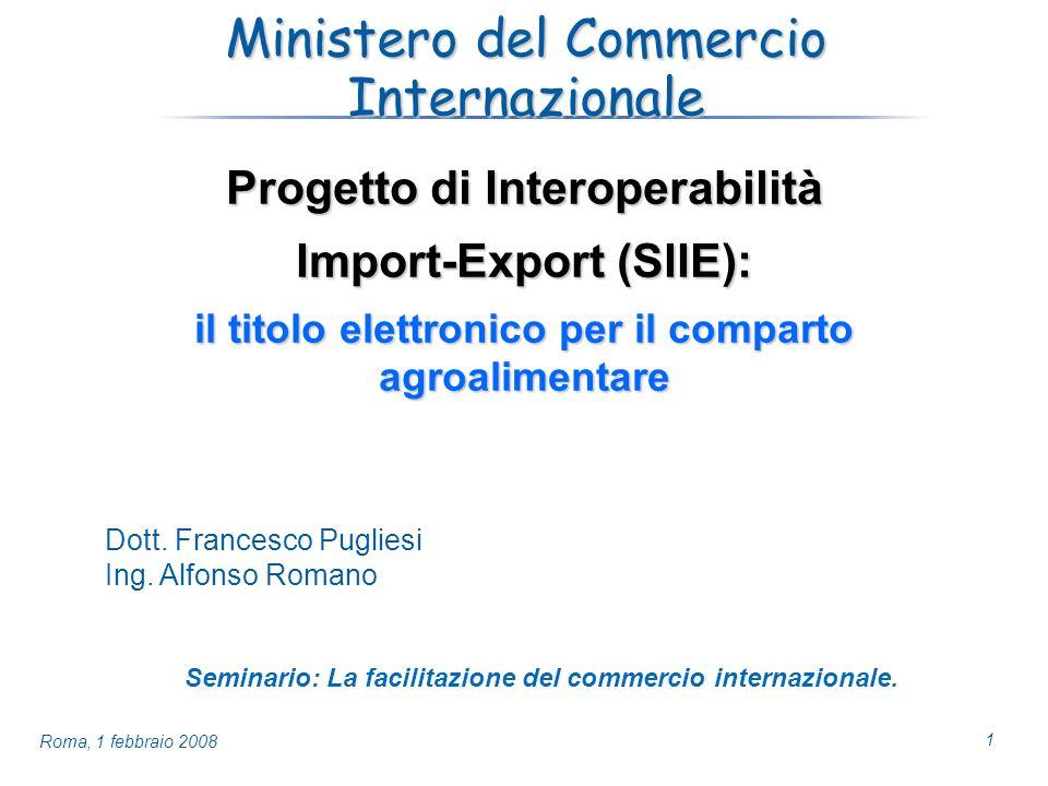 1 Roma, 1 febbraio 2008 Ministero del Commercio Internazionale Progetto di Interoperabilità Import-Export (SIIE): il titolo elettronico per il comparto agroalimentare Dott.