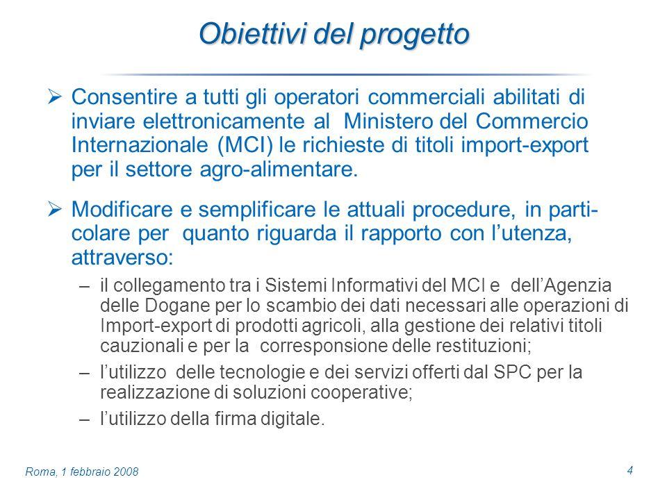 4 Roma, 1 febbraio 2008 Obiettivi del progetto Consentire a tutti gli operatori commerciali abilitati di inviare elettronicamente al Ministero del Commercio Internazionale (MCI) le richieste di titoli import-export per il settore agro-alimentare.