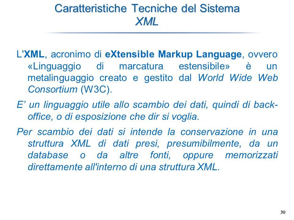 30 Caratteristiche Tecniche del Sistema XML L'XML, acronimo di eXtensible Markup Language, ovvero «Linguaggio di marcatura estensibile» è un metalingu