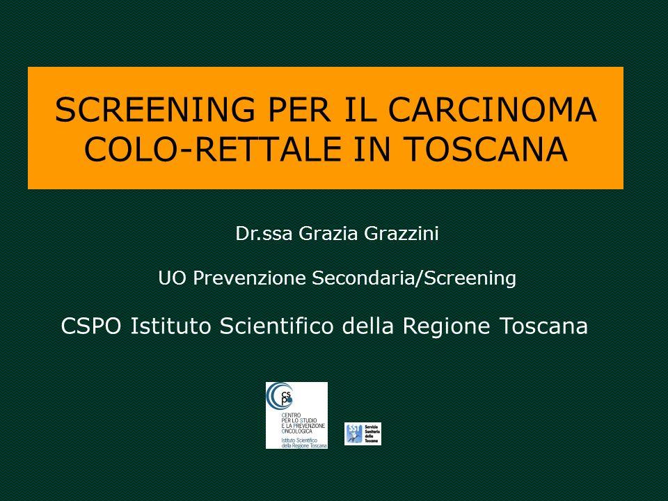 SCREENING PER IL CARCINOMA COLO-RETTALE IN TOSCANA Dr.ssa Grazia Grazzini UO Prevenzione Secondaria/Screening CSPO Istituto Scientifico della Regione Toscana