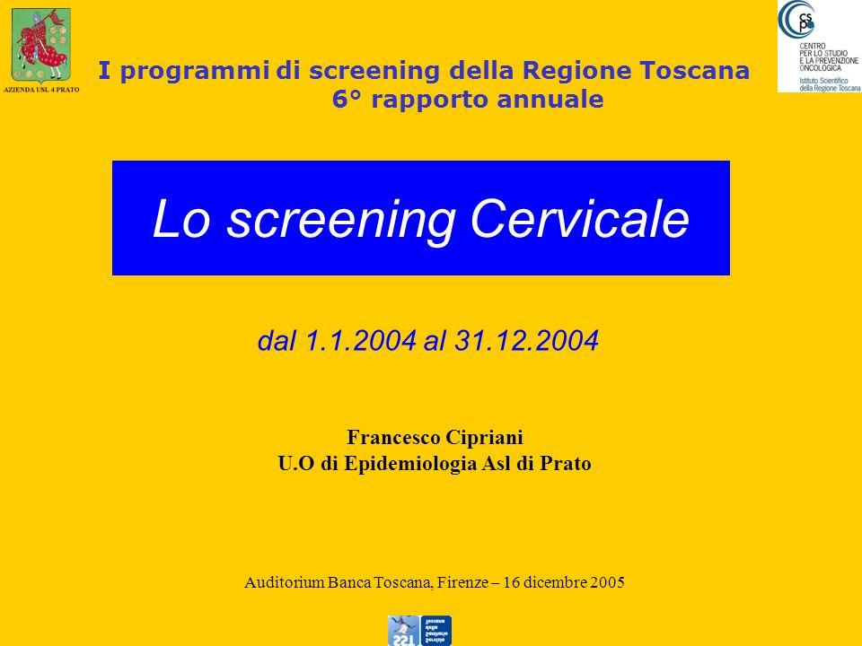 Francesco Cipriani U.O di Epidemiologia Asl di Prato Auditorium Banca Toscana, Firenze – 16 dicembre 2005 I programmi di screening della Regione Toscana 6° rapporto annuale Lo screening Cervicale dal 1.1.2004 al 31.12.2004