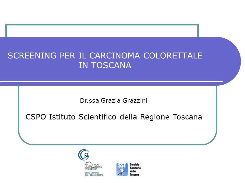 SCREENING PER IL CARCINOMA COLORETTALE IN TOSCANA Dr.ssa Grazia Grazzini CSPO Istituto Scientifico della Regione Toscana