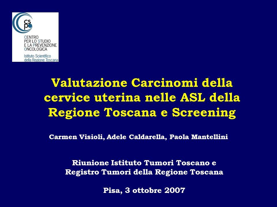 Valutazione Carcinomi della cervice uterina nelle ASL della Regione Toscana e Screening Carmen Visioli, Adele Caldarella, Paola Mantellini Riunione Is
