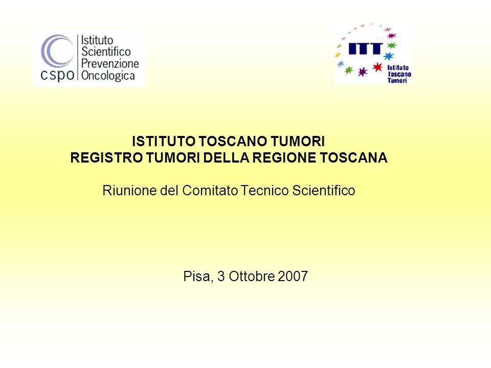 ISTITUTO TOSCANO TUMORI REGISTRO TUMORI DELLA REGIONE TOSCANA Riunione del Comitato Tecnico Scientifico Pisa, 3 Ottobre 2007