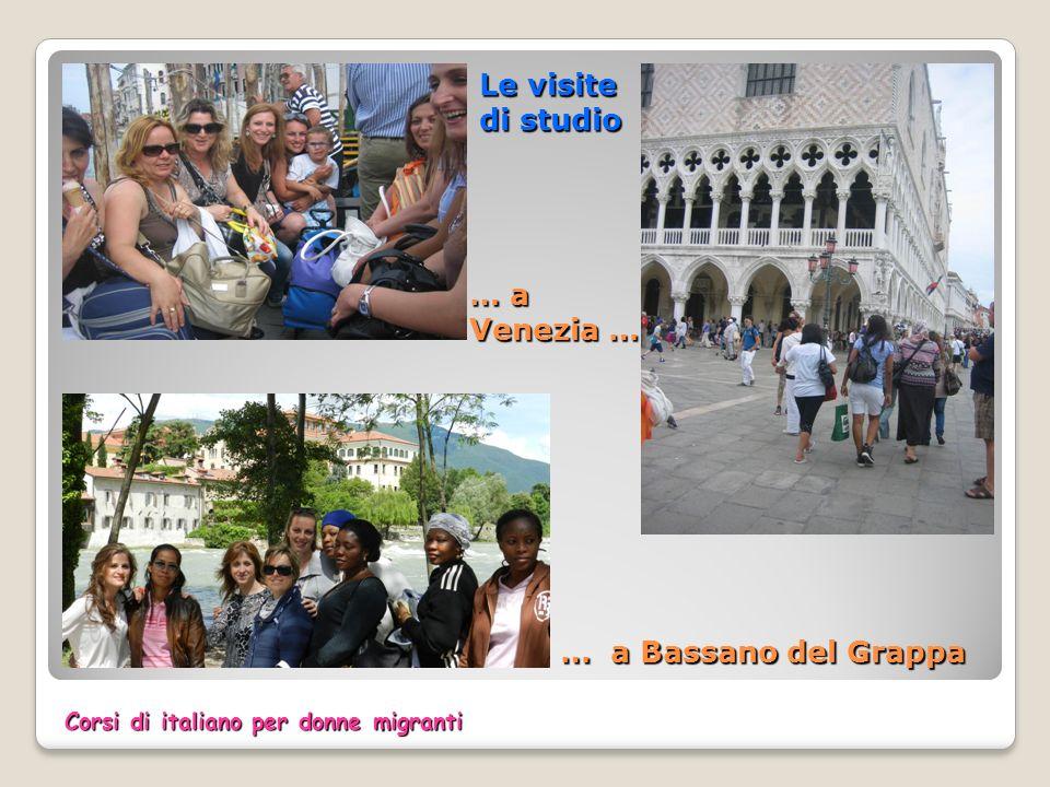 Le visite di studio … a Venezia … Le visite di studio … a Venezia … … a Bassano del Grappa Corsi di italiano per donne migranti