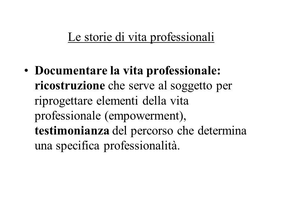 Le storie di vita professionali Documentare la vita professionale: ricostruzione che serve al soggetto per riprogettare elementi della vita professionale (empowerment), testimonianza del percorso che determina una specifica professionalità.