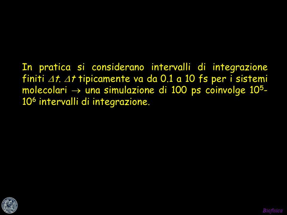Biofisica In pratica si considerano intervalli di integrazione finiti t. t tipicamente va da 0.1 a 10 fs per i sistemi molecolari una simulazione di 1