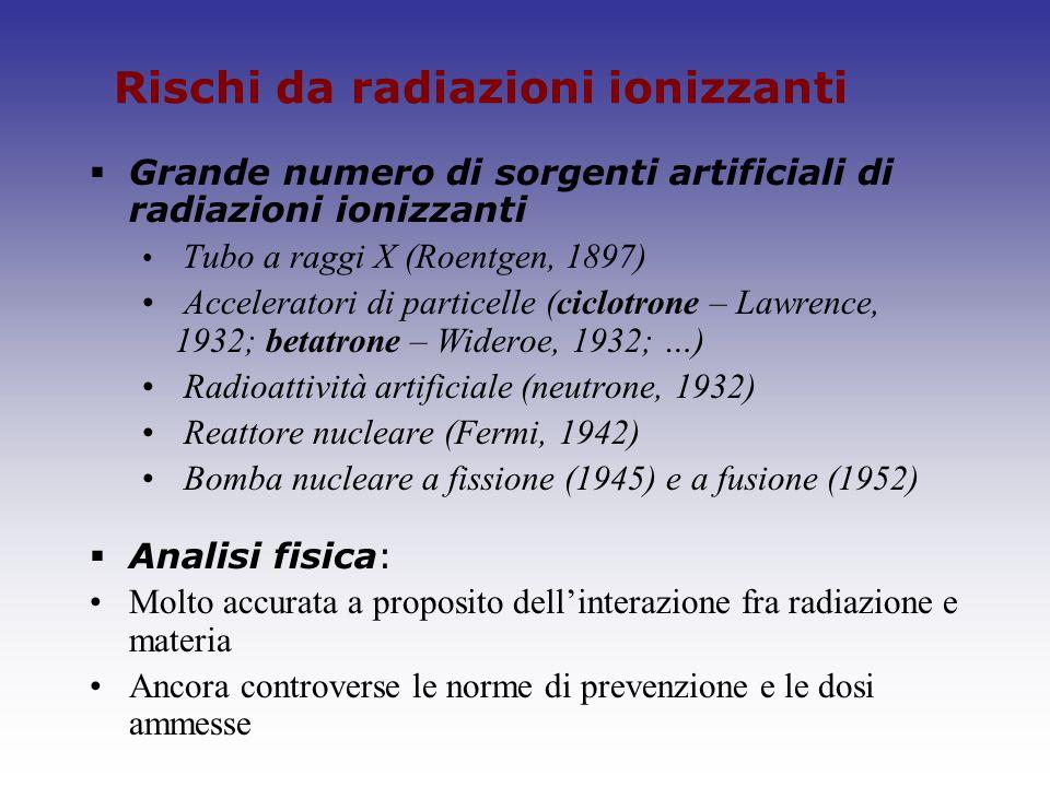 Rischi da radiazioni ionizzanti Grande numero di sorgenti artificiali di radiazioni ionizzanti Tubo a raggi X (Roentgen, 1897) Acceleratori di partice