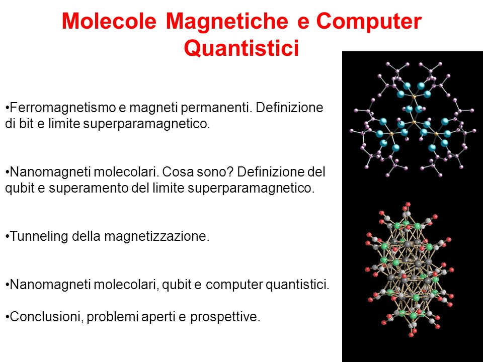 Quantum computation: dal bit al qubit In un magnete classico: Possiamo definire un bit: 1 oppure 0 In un nanomagnete: Possiamo definire un qubit: 1 oppure 0 NOVITA: Il magnete quantistico può esistere in stati in cui ciascun qubit è contemporaneamente 0 e 1.