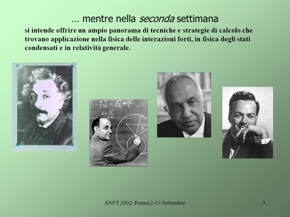 SNFT 2002 Parma 2-13 Settembre3 … mentre nella seconda settimana si intende offrire un ampio panorama di tecniche e strategie di calcolo che trovano applicazione nella fisica delle interazioni forti, in fisica degli stati condensati e in relatività generale.