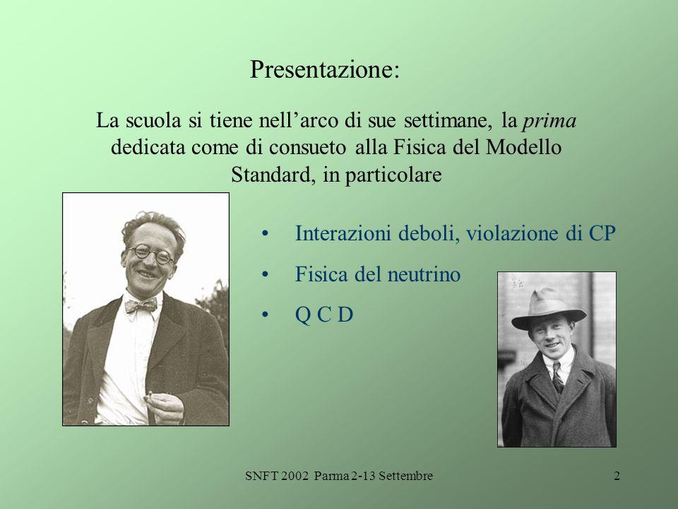 SNFT 2002 Parma 2-13 Settembre2 Presentazione: La scuola si tiene nellarco di sue settimane, la prima dedicata come di consueto alla Fisica del Modello Standard, in particolare Interazioni deboli, violazione di CP Fisica del neutrino Q C D