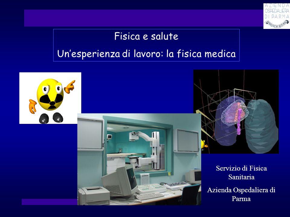 Fisica e salute Unesperienza di lavoro: la fisica medica Servizio di Fisica Sanitaria Azienda Ospedaliera di Parma