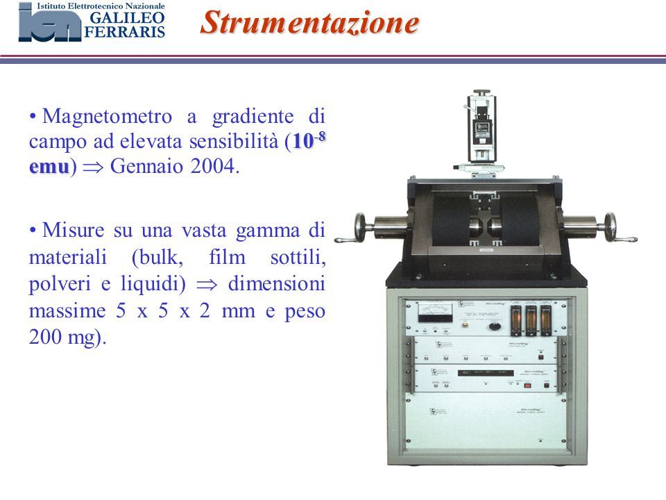 Strumentazione 10 -8 emu Magnetometro a gradiente di campo ad elevata sensibilità (10 -8 emu) Gennaio 2004. Misure su una vasta gamma di materiali (bu