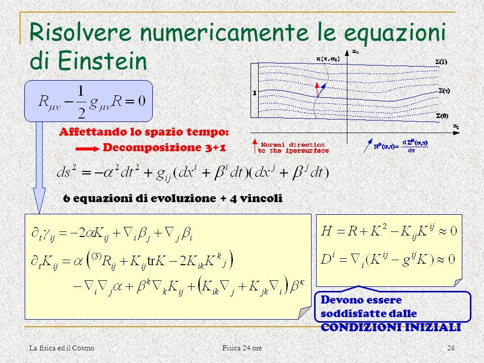 La fisica ed il Cosmo Fisica 24 ore 26 Risolvere numericamente le equazioni di Einstein 6 equazioni di evoluzione + 4 vincoli Affettando lo spazio tem