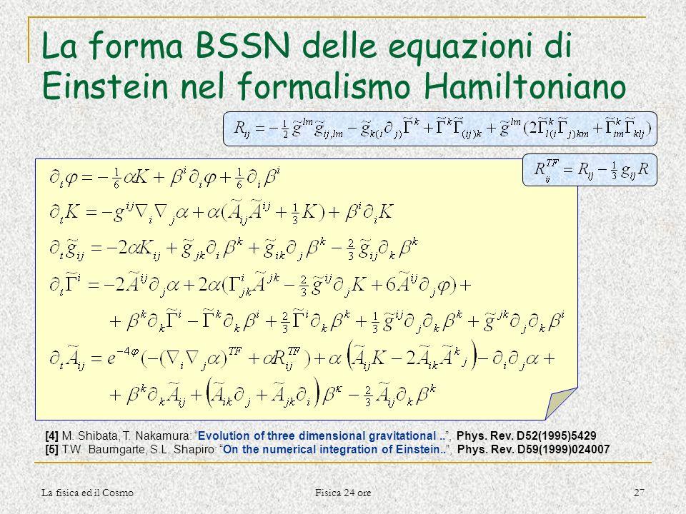 La fisica ed il Cosmo Fisica 24 ore 27 La forma BSSN delle equazioni di Einstein nel formalismo Hamiltoniano [4] M. Shibata, T. Nakamura: Evolution of