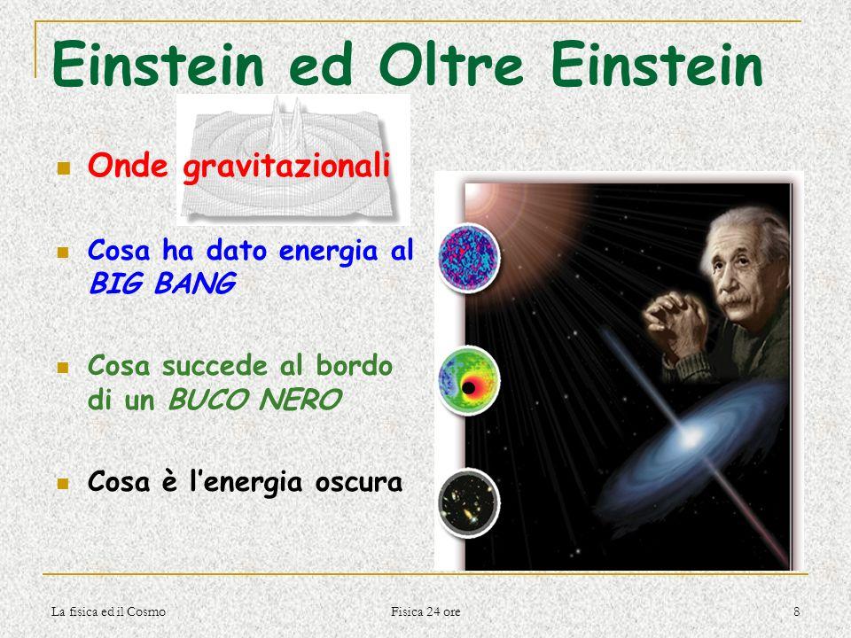 La fisica ed il Cosmo Fisica 24 ore 8 Einstein ed Oltre Einstein Onde gravitazionali Cosa ha dato energia al BIG BANG Cosa succede al bordo di un BUCO