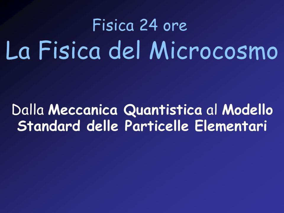 Fisica 24 ore La Fisica del Microcosmo Dalla Meccanica Quantistica al Modello Standard delle Particelle Elementari