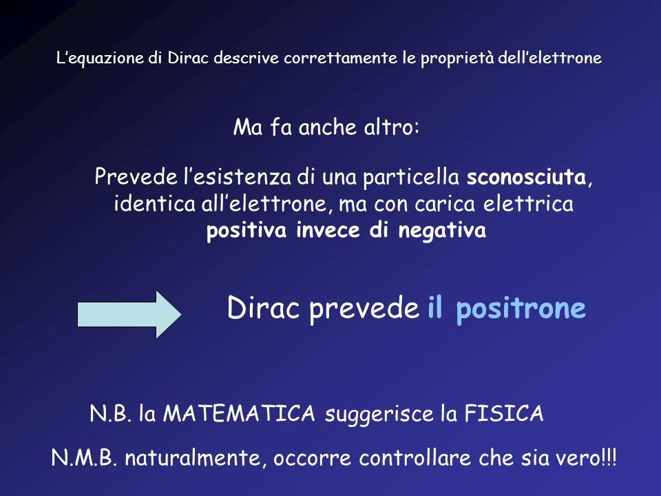 Lequazione di Dirac descrive correttamente le proprietà dellelettrone Ma fa anche altro: Prevede lesistenza di una particella sconosciuta, identica al