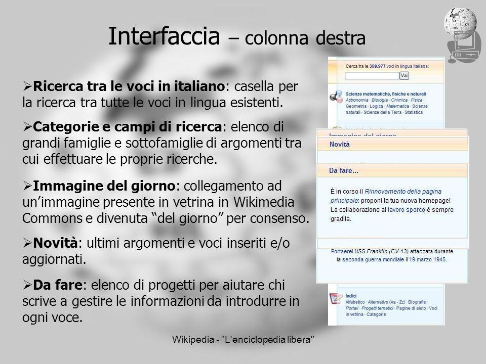 Wikipedia - L enciclopedia libera Interfaccia – colonna destra Ricerca tra le voci in italiano: casella per la ricerca tra tutte le voci in lingua esistenti.