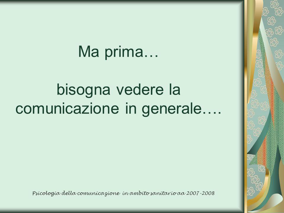 Ma prima… bisogna vedere la comunicazione in generale…. Psicologia della comunicazione in ambito sanitario aa 2007-2008