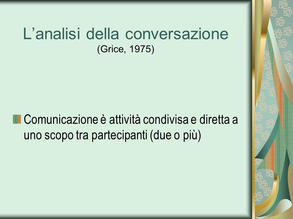 Lanalisi della conversazione (Grice, 1975) Comunicazione è attività condivisa e diretta a uno scopo tra partecipanti (due o più)