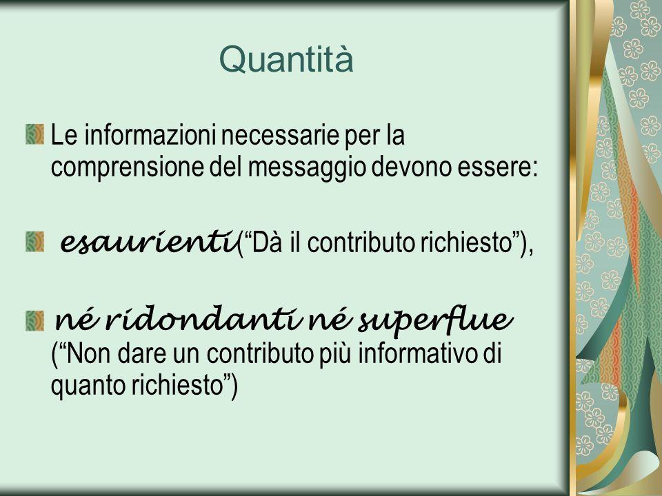 Quantità Le informazioni necessarie per la comprensione del messaggio devono essere: esaurienti (Dà il contributo richiesto), né ridondanti né superfl