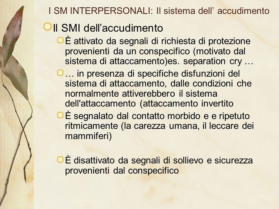 I SM INTERPERSONALI: Il sistema dell accudimento Il SMI dellaccudimento È attivato da segnali di richiesta di protezione provenienti da un conspecific