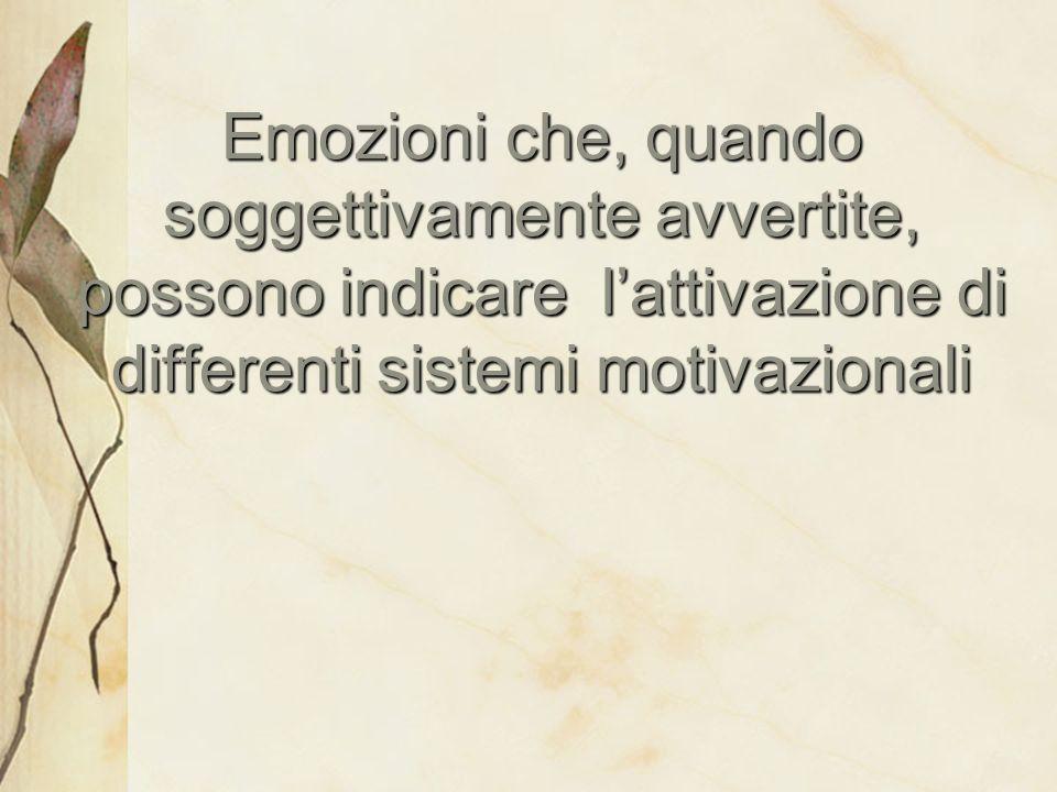 Emozioni che, quando soggettivamente avvertite, possono indicare lattivazione di differenti sistemi motivazionali