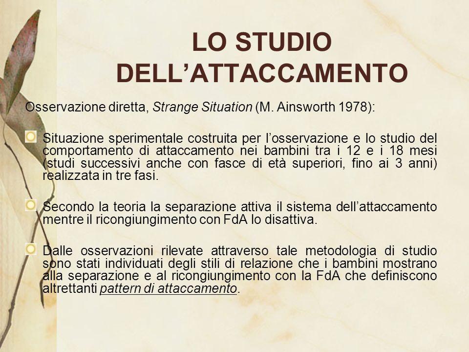 LO STUDIO DELLATTACCAMENTO Osservazione diretta, Strange Situation (M. Ainsworth 1978): Situazione sperimentale costruita per losservazione e lo studi
