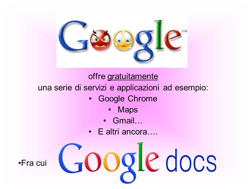 offre gratuitamente una serie di servizi e applicazioni ad esempio: Google Chrome Maps Gmail… E altri ancora…. Fra cui