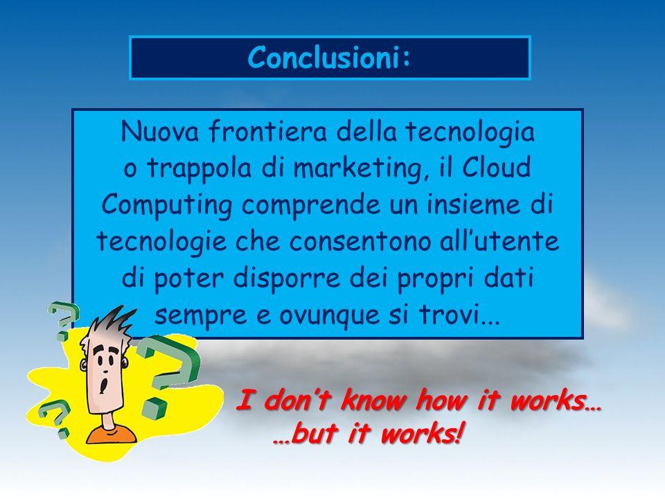 Conclusioni: Nuova frontiera della tecnologia o trappola di marketing, il Cloud Computing comprende un insieme di tecnologie che consentono allutente
