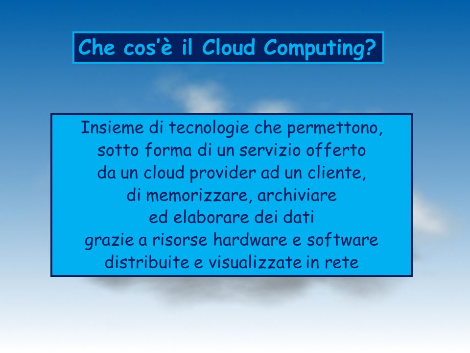 Che cosè il Cloud Computing? Insieme di tecnologie che permettono, sotto forma di un servizio offerto da un cloud provider ad un cliente, di memorizza