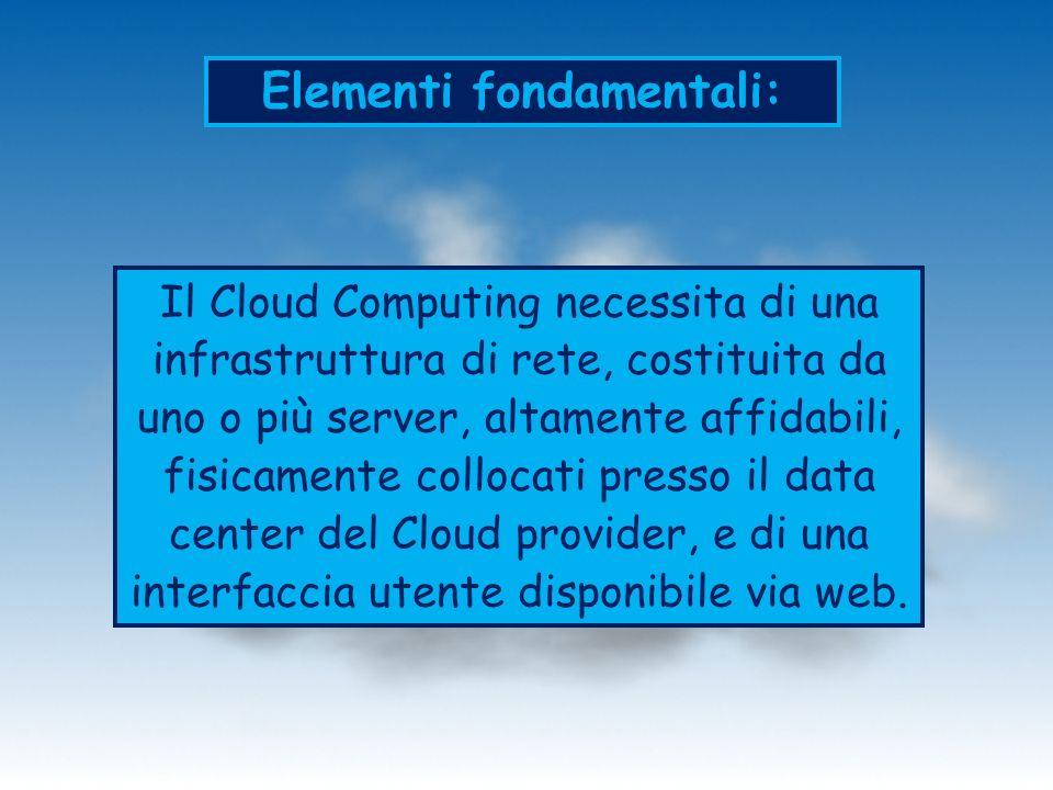 Elementi fondamentali: Il Cloud Computing necessita di una infrastruttura di rete, costituita da uno o più server, altamente affidabili, fisicamente collocati presso il data center del Cloud provider, e di una interfaccia utente disponibile via web.