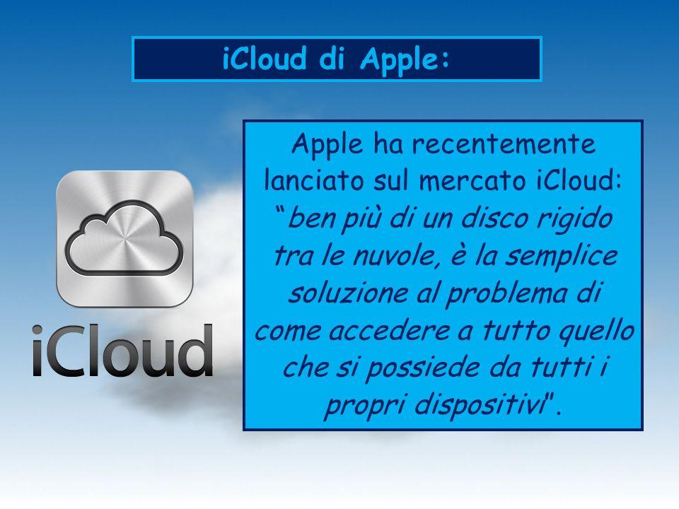 iCloud di Apple: Apple ha recentemente lanciato sul mercato iCloud:ben più di un disco rigido tra le nuvole, è la semplice soluzione al problema di come accedere a tutto quello che si possiede da tutti i propri dispositivi.