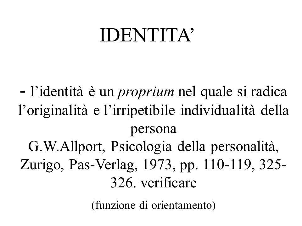 - lidentità è un proprium nel quale si radica loriginalità e lirripetibile individualità della persona G.W.Allport, Psicologia della personalità, Zuri