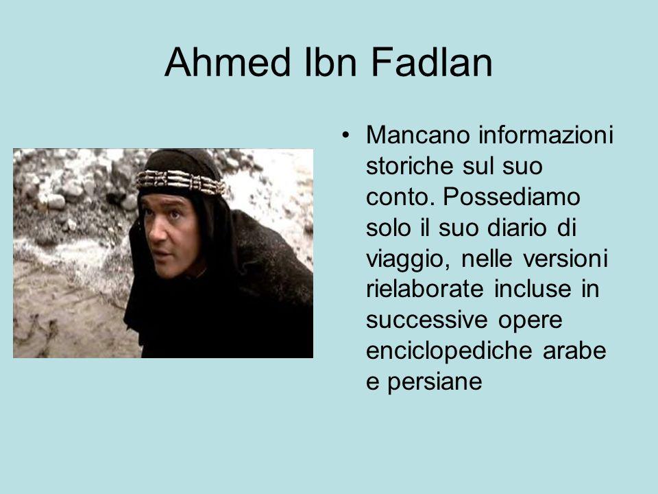 Ahmed Ibn Fadlan Mancano informazioni storiche sul suo conto. Possediamo solo il suo diario di viaggio, nelle versioni rielaborate incluse in successi