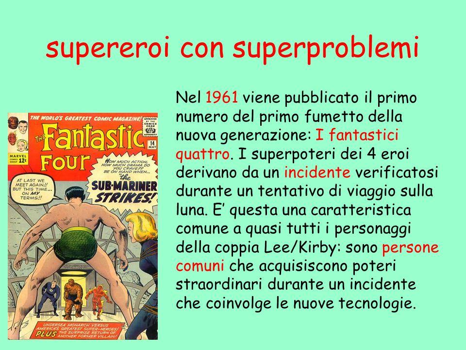 supereroi con superproblemi Nel 1961 viene pubblicato il primo numero del primo fumetto della nuova generazione: I fantastici quattro. I superpoteri d