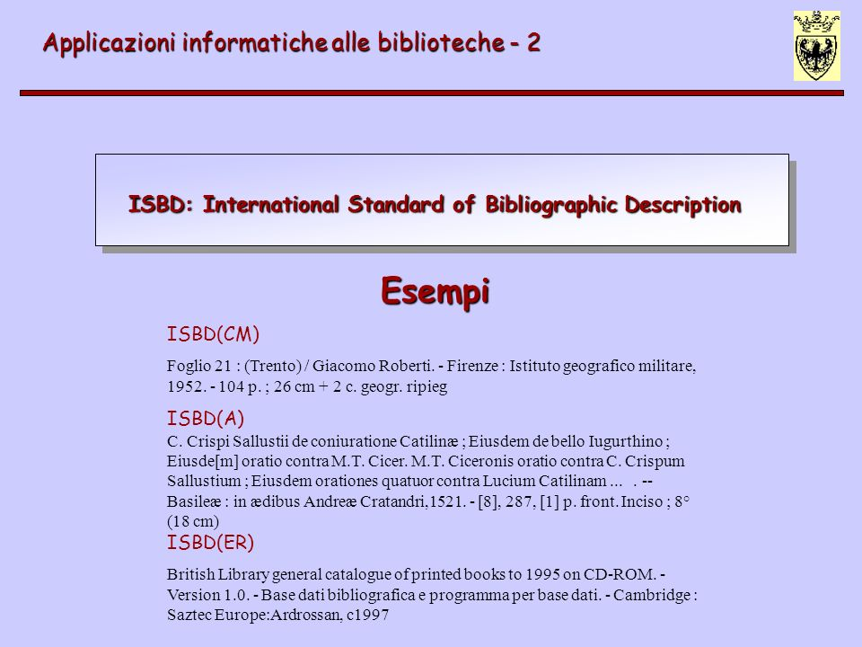 ISBD: International Standard of Bibliographic Description Applicazioni informatiche alle biblioteche - 2 Esempi Esempi ISBD(CM) Foglio 21 : (Trento) /