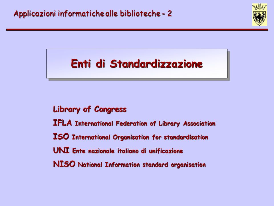 Enti di Standardizzazione Applicazioni informatiche alle biblioteche - 2 Library of Congress IFLA International Federation of Library Association ISO