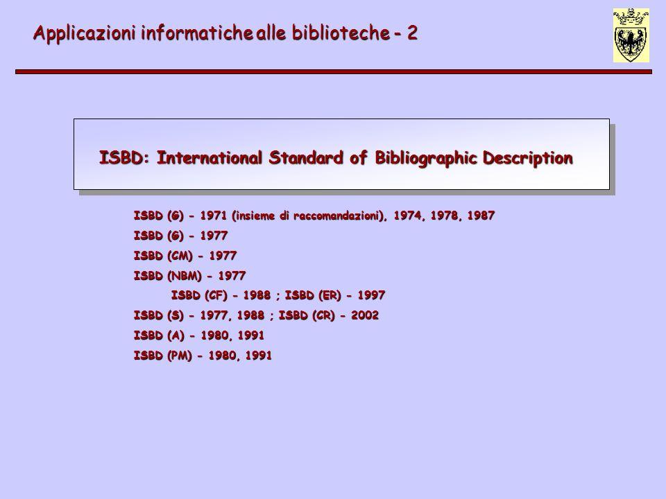 Altri enti di standardizzazione Applicazioni informatiche alle biblioteche - 2 NISO: National Information standard Organisation (www.niso.org) ANSI: American National Standard Institute (www.ansi.org) UNI: Ente nazionale italiano di unificazione (www.uni.com) AIDA: Associazione italiana documentazione avanzata (www.aidaweb.it)