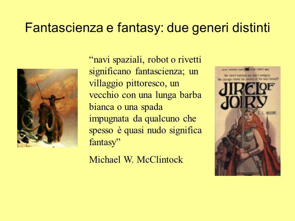 Fantascienza e fantasy: due generi distinti navi spaziali, robot o rivetti significano fantascienza; un villaggio pittoresco, un vecchio con una lunga barba bianca o una spada impugnata da qualcuno che spesso è quasi nudo significa fantasy Michael W.