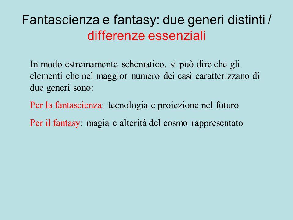 Fantascienza e fantasy: due generi distinti / differenze essenziali In modo estremamente schematico, si può dire che gli elementi che nel maggior numero dei casi caratterizzano di due generi sono: Per la fantascienza: tecnologia e proiezione nel futuro Per il fantasy: magia e alterità del cosmo rappresentato