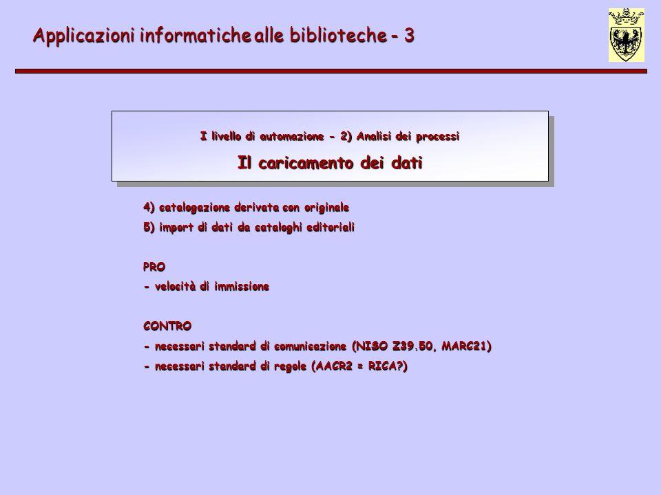 I livello di automazione - 2) Analisi dei processi Il caricamento dei dati Applicazioni informatiche alle biblioteche - 3 3) lettura ottica di scheda cartacea PRO - velocità altissima di caricamento - risparmio costo professionalità (processo automatico) CONTRO - non sicurezza sulla pertinenza - non verifica inventariale - non applicabile con tutti i caratteri (corsivi, macchine da scrivere, etc.) - alta occorrenza di errori di battitura - difficoltosa strutturazione dei dati (grande progettazione) - controllo bibliografico a posteriori